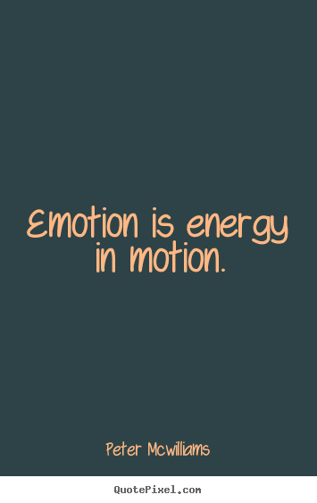 Emotion is energy in motion. Peter Mcwilliams popular inspirational quotes