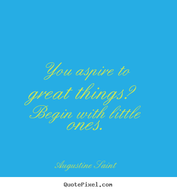 You aspire to great things? begin with little ones. Augustine Saint good inspirational quotes