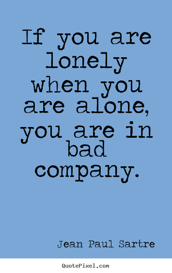 Inspirational quotes - If you are lonely when you are alone, you are in bad company.