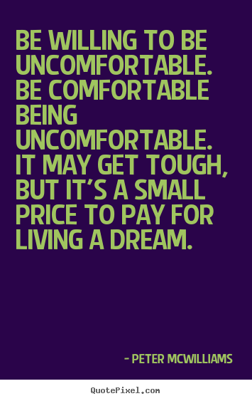 Inspirational quotes - Be willing to be uncomfortable. be comfortable..