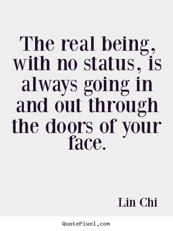 Inspirational quotes - The real being, with no status, is always going in and out through the..