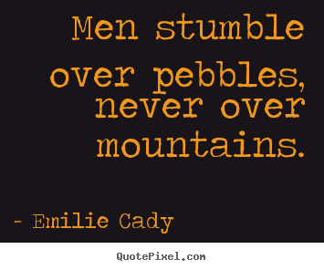 Inspirational quotes - Men stumble over pebbles, never over mountains.
