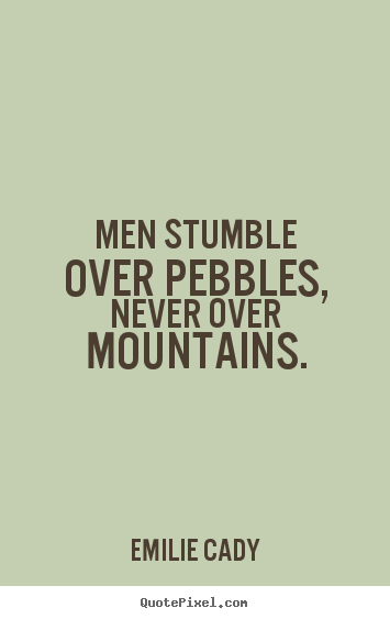Men stumble over pebbles, never over mountains. Emilie Cady  inspirational quotes