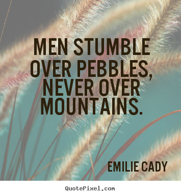 Emilie Cady image quotes - Men stumble over pebbles, never over mountains. - Inspirational quotes