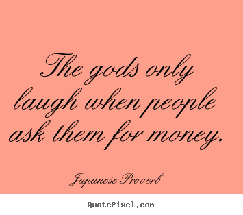 Quotes about inspirational - The gods only laugh when people ask them for money.