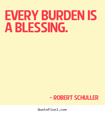 Quotes about inspirational - Every burden is a blessing.