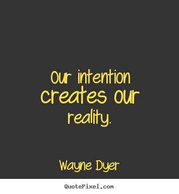 Our intention creates our reality wayne dyer famous inspirational inspirational quotes our intention creates our reality altavistaventures Images