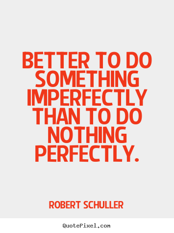 How to design picture quotes about inspirational - Better to do something imperfectly than to do nothing perfectly.