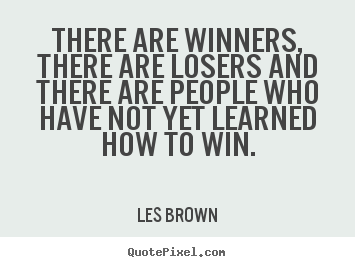 There are winners, there are losers and there.. Les Brown best inspirational quotes