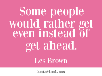 Some people would rather get even instead of get.. Les Brown good inspirational quotes
