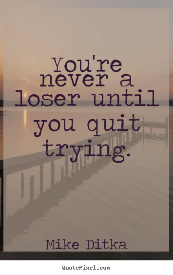 Mike Ditka photo quotes - You're never a loser until you quit trying. - Inspirational quotes