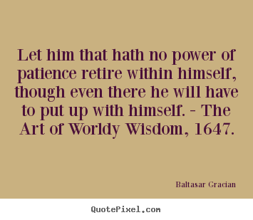 Quotes about inspirational - Let him that hath no power of patience retire..