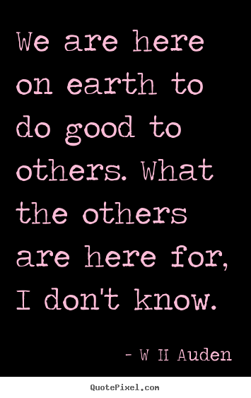 Inspirational quotes - We are here on earth to do good to others. what the..