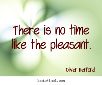 Oliver Herford picture quotes - There is no time like the pleasant. - Inspirational quotes