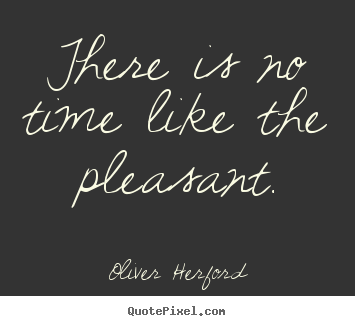 Oliver Herford poster quote - There is no time like the pleasant. - Inspirational quotes