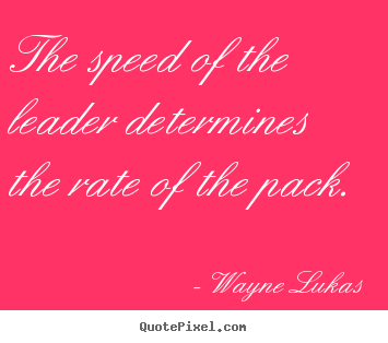 The speed of the leader determines the rate of the pack. Wayne Lukas  inspirational quotes