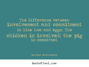 Inspirational quotes - The difference between involvement and commitment is like..