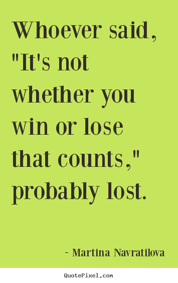 "Martina Navratilova picture quotes - Whoever said, ""it's not whether you win or lose that counts,"".. - Inspirational quote"