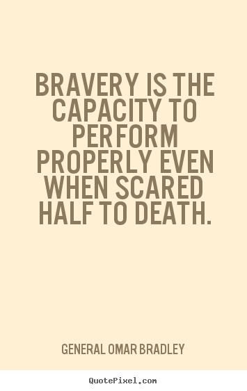 General Omar Bradley picture quotes - Bravery is the capacity to perform properly even when scared half to.. - Inspirational quotes