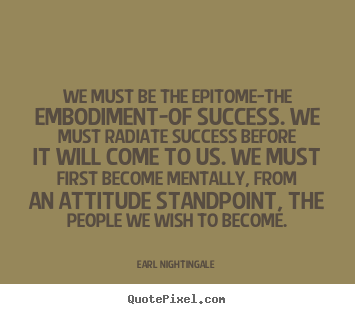 Inspirational quotes - We must be the epitome-the embodiment-of success. we must radiate success..