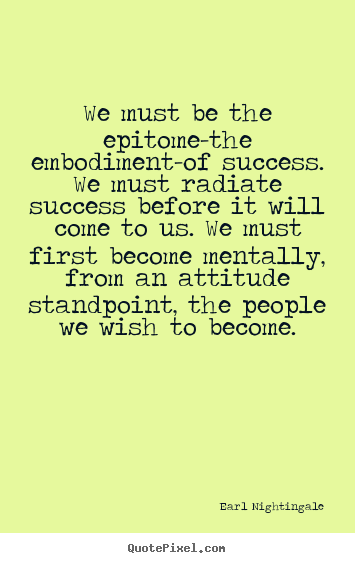 Inspirational quote - We must be the epitome-the embodiment-of..