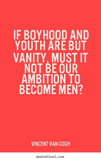 Inspirational quotes - If boyhood and youth are but vanity, must it not be our ambition to..