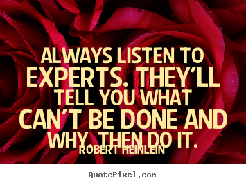 Diy image sayings about inspirational - Always listen to experts. they'll tell you what can't..