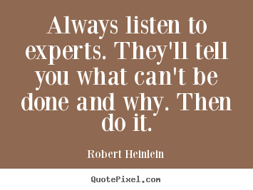 Always listen to experts. they'll tell you what can't.. Robert Heinlein best inspirational quote