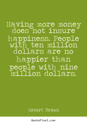 Inspirational quotes - Having more money does not insure happiness. people with ten million dollars..