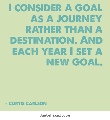 Curtis Carlson image quotes - I consider a goal as a journey rather than a destination... - Inspirational quotes