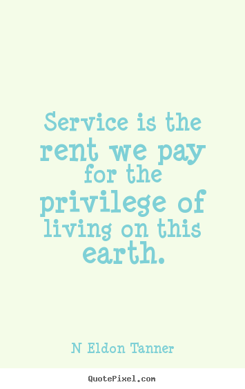 Inspirational quotes - Service is the rent we pay for the privilege..
