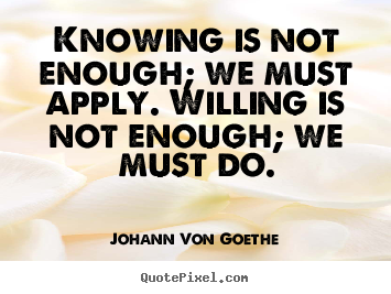Create your own picture quote about inspirational - Knowing is not enough; we must apply. willing is not enough; we must do.