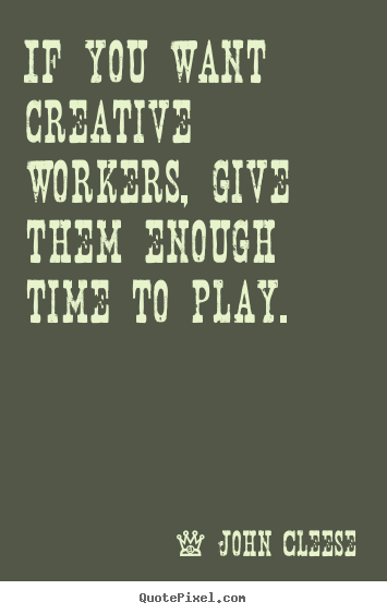 Inspirational quote - If you want creative workers, give them enough..