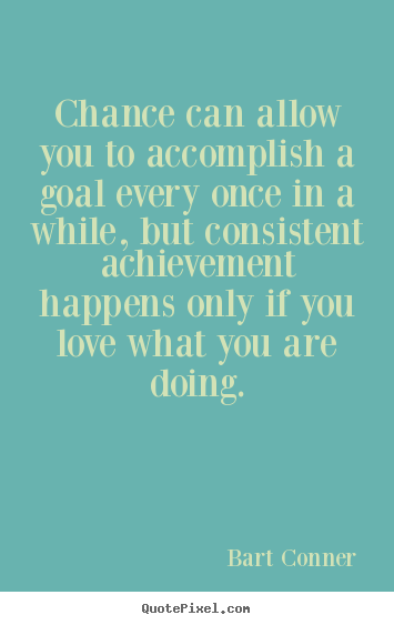 Chance can allow you to accomplish a goal every once in a while, but.. Bart Conner great inspirational quote