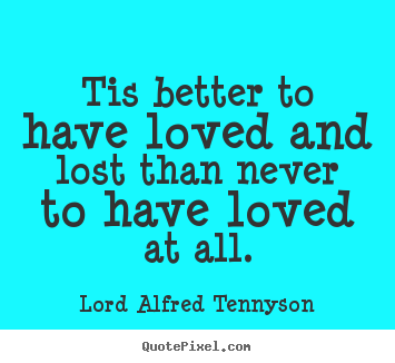 Inspirational quotes - Tis better to have loved and lost than never to have loved at..