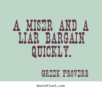 A miser and a liar bargain quickly. Greek Proverb greatest inspirational quotes