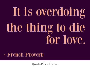 French Proverb picture quotes - It is overdoing the thing to die for love. - Inspirational quotes