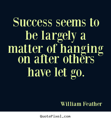 Quotes about inspirational - Success seems to be largely a matter of hanging on after others have..