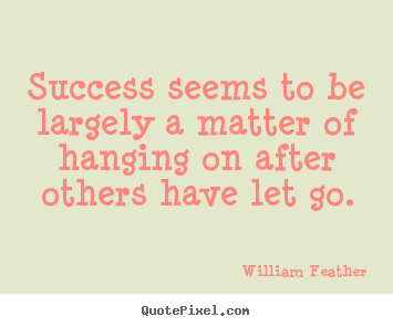 Create custom picture quotes about inspirational - Success seems to be largely a matter of hanging on after others..