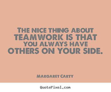 Margaret Carty image quote - The nice thing about teamwork is that you always have others.. - Inspirational quote