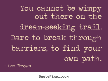 Quotes about inspirational - You cannot be wimpy out there on the dream-seeking..