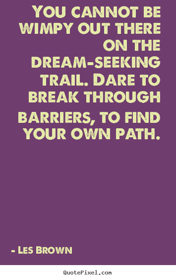 Quote about inspirational - You cannot be wimpy out there on the dream-seeking trail. dare to break..