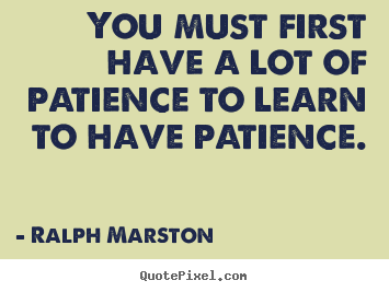 Inspirational quotes - You must first have a lot of patience to learn to have..