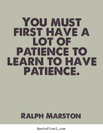 Design custom picture quotes about inspirational - You must first have a lot of patience to learn to have..