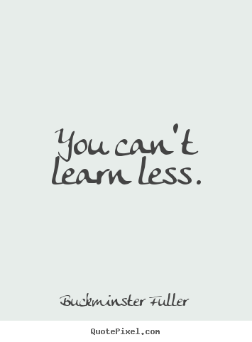 You can't learn less. Buckminster Fuller top inspirational quote