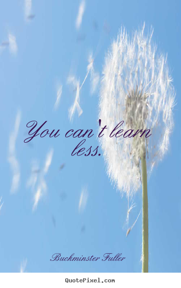 Inspirational quotes - You can't learn less.