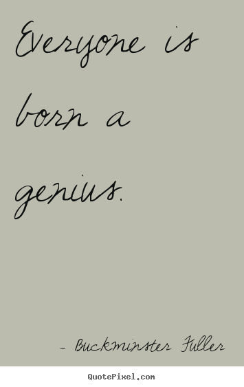 Inspirational sayings - Everyone is born a genius.