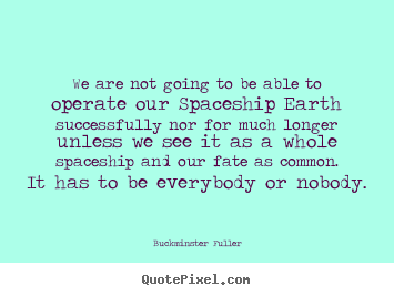 We are not going to be able to operate our.. Buckminster Fuller good inspirational quotes