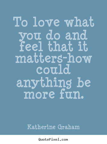 Create your own picture quotes about inspirational - To love what you do and feel that it matters-how..