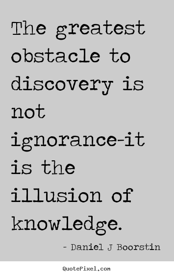 Daniel J Boorstin picture quotes - The greatest obstacle to discovery is not ignorance-it is the.. - Inspirational quotes